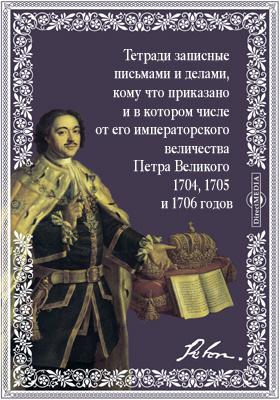 Тетради записные всякими письмами и делами, кому что приказано и в котором числе от его императорского величества Петра Великого 1704, 1705 и 1706 годов