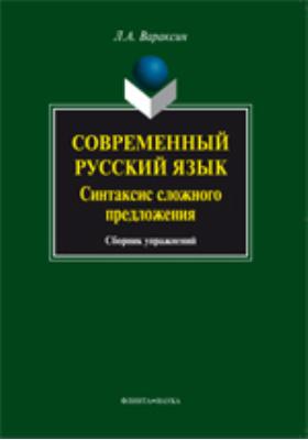 Современный русский язык. Синтаксис сложного предложения: сборник упражнений