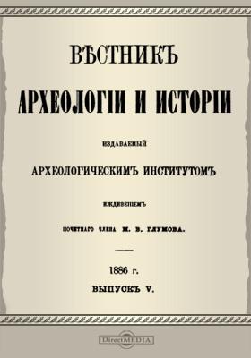 Вестник археологии и истории: журнал. 1886. Вып. 5