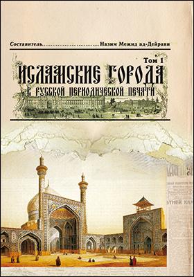 Исламские города в русской периодической печати XIX – начала XX века: публицистика. Том 1