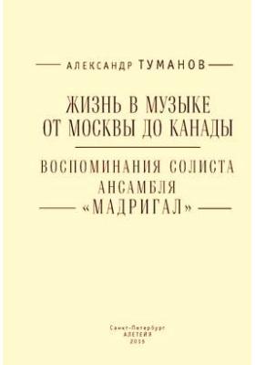 Жизнь в музыке от Москвы до Канады : воспоминания солиста ансамбля «Мадригал»