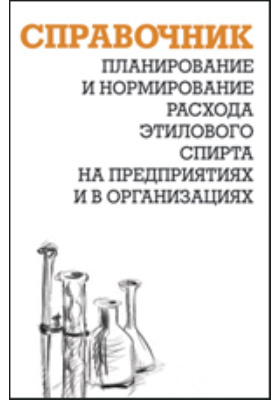 Планирование и нормирование расхода этилового спирта на предприятиях и в организациях: справочник