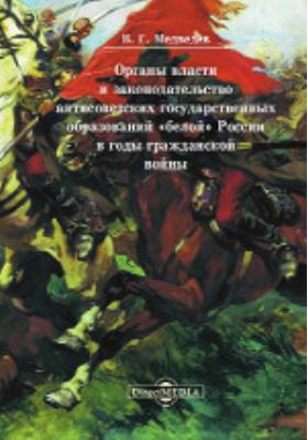 Органы власти и законодательство антисоветских государственных образований «белой» России в годы гражданской войны: монография