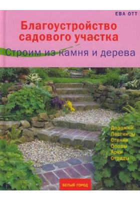 Благоустройство садового участка. Строим из камня и дерева = Bauen mit Stein und Holz : Дорожки, лестницы, стенки, опоры, арки, ограды