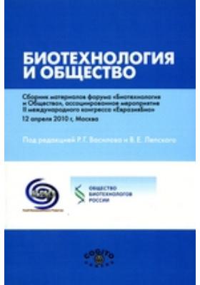 Биотехнология и общество. Сборник материалов форума «Биотехнология и Общество», ассоциированное мероприятие II международного конгресса «ЕвразияБио», 12 апреля 2010 г, Москва