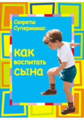 Секреты супермамы. Как воспитать сына: научно-популярное издание
