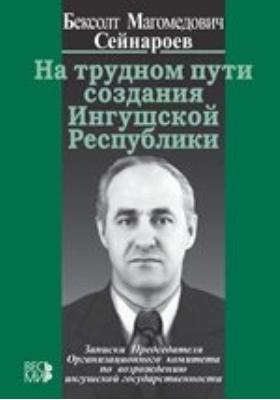 На трудном пути создания Ингушской Республики: монография