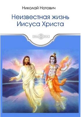 Неизвестная жизнь Иисуса Христа: научно-популярное издание