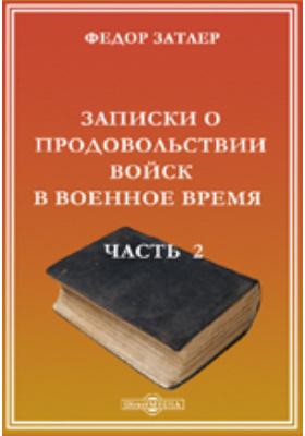 Записки о продовольствии войск в военное время: документально-художественная литература, Ч. 2