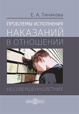 Проблемы исполнения наказаний в отношении несовершеннолетних: монография