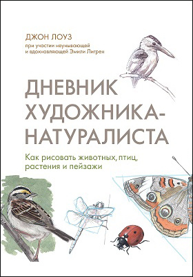 Дневник художника-натуралиста : как рисовать животных, птиц, растения и пейзажи: научно-популярное издание