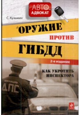 Оружие против ГИБДД : Как укротить инспектора. 2-е издание