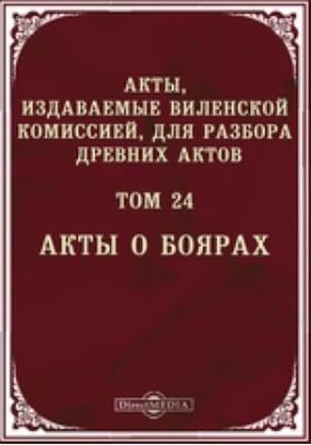 Акты, издаваемые Виленской комиссией для разбора древних актов. Т. 24. Акты о боярах