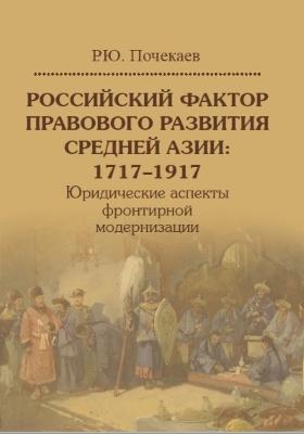 Российский фактор правового развития Средней Азии: 1717–1917 : юридические аспекты фронтирной модернизации: монография