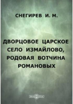 Дворцовое царское село Измайлово, родовая вотчина Романовых: духовно-просветительское издание