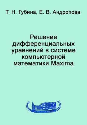 Решение дифференциальных уравнений в системе компьютерной математики Maxima: учебное пособие