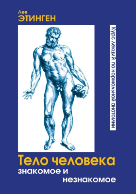 Тело человека: знакомое и незнакомое : курс лекций по нормальной анатомии