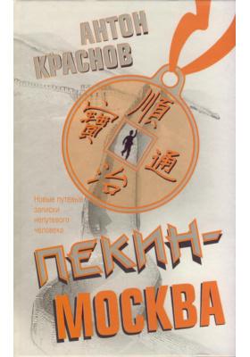 Пекин - Москва. Новые путевые записки непутевого человека