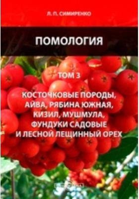 Помология. Т. 3. Косточковые породы, айва, рябина южная, кизил, мушмула, фундуки садовые и лесной лещинный орех