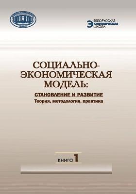 Социально-экономическая модель : Становление и развитие : теория, методология, практика : в 2 кн. Кн. 1