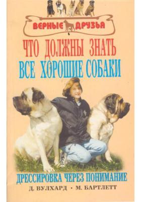 Что должны знать все хорошие собаки = What All Good Dogs Should Know. The Sensible Way to Train : Дрессировка через понимание