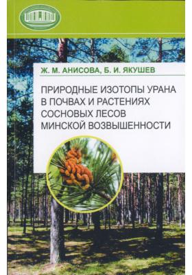 Природные изотопы урана в почвах и растениях сосновых лесов Минской возвышенности