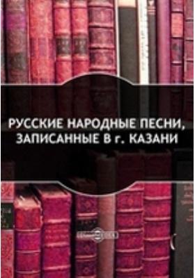 Русские народные песни, записанные в г. Казани: художественная литература