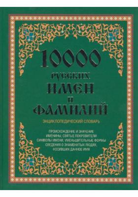 10 000 русских имен и фамилий : Энциклопедический словарь