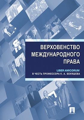 Верховенство международного права : liber amicorum в честь профессора К. А. Бекяшева