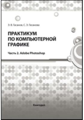 Практикум по компьютерной графике, Ч. 2. Adobe Photoshop