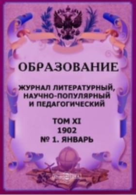 Образование. Педагогический, литературный и научно-популярный журнал: журнал. 1902. Т. XI, № 1, Январь