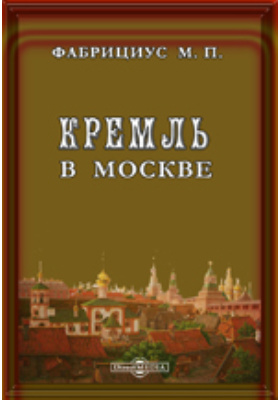 Кремль в Москве, очерки и картины прошлого и настоящего: публицистика