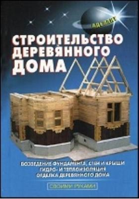 Строительство деревянного дома: практическое пособие