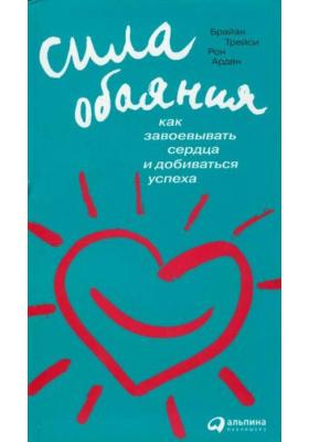 Сила обаяния. Как завоевывать сердца и добиваться успеха = The Power of Charm. How to Win Anyone Over in Any Situation : 4-е издание