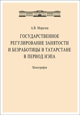 Государственное регулирование занятости и безработицы в Татарстане в период НЭПа: монография