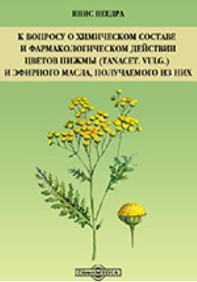 К вопросу о химическом составе и фармакологическом действии цветов пижмы (Tanacet. vulg.) и эфирного масла, получаемого из них: диссертация