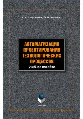 Автоматизация проектирования технологических процессов: учебное пособие