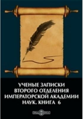 Ученые записки Второго отделения Императорской Академии наук: монография. Книга 6