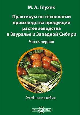 Практикум по технологии производства продукции растениеводства в Зауралье и Западной Сибири: учебное пособие, Ч. 1