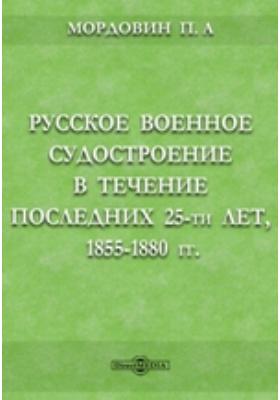 Русское военное судостроение в течение последних 25-ти лет, 1855-1880 гг.: монография