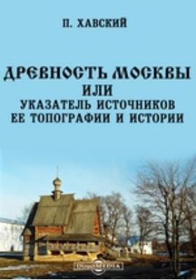 Древность Москвы или указатель источников ее топографии и истории: монография