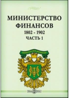 Министерство Финансов. 1802 - 1902: монография, Ч. 1