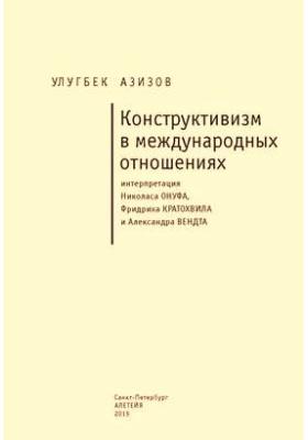 Конструктивизм в международных отношениях : интерпретация Николаса Онуфа, Фридриха Кратохвила и Александра Вендта