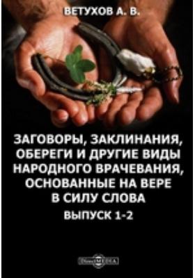 Заговоры, заклинания, обереги и другие виды народного врачевания, основанные на вере в силу слова. Вып. 1-2