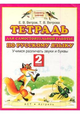 Тетрадь для самостоятельной работы по русскому языку. Учимся различать звуки и буквы. 2 класс