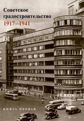Советское градостроительство. 1917–1941. Кн. 1