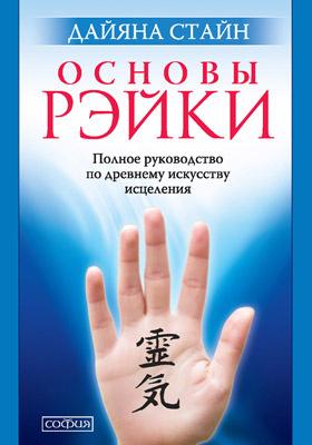 Основы Рэйки : полное руководство по древнему искусству исцеления: научно-популярное издание
