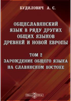 Общеславянский язык в ряду других общих языков древней и новой Европы. Т. 2. Зарождение общего языка на славянском востоке