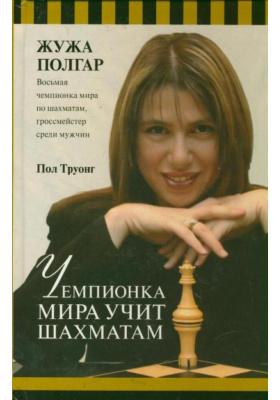 Чемпионка мира учит шахматам = A World Champion's Guide to Chess. Step-by-Step instructions for winning chess the Polgar way