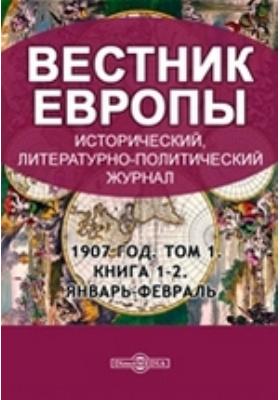 Вестник Европы: журнал. 1907. Том 1, Книга 1-2, Январь-февраль